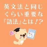 【中・高必見!】英文法と同じくらい重要な『語法』とは!?