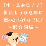 【中・高必見!!】似たような意味に惑わされないように!~形容詞編~