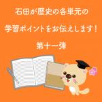 石田が歴史の各単元の学習ポイントをお伝えします! 第十一弾