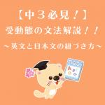 【中3必見!】受動態の文法解説!!~英文と日本文の紐づき方~