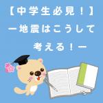 【中学生必見!】ー地震はこうして考える!ー