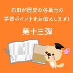 石田が歴史の各単元の学習ポイントをお伝えします!第十三弾