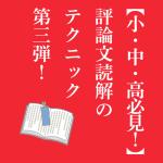 【小・中・高必見!】評論文読解のテクニック第三弾!