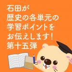 石田が歴史の各単元の学習ポイントをお伝えします! 第十五弾