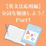 【英文法応用編】分詞を勉強しよう!Part1