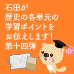 石田が歴史の各単元の学習ポイントをお伝えします! 第十四弾