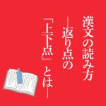 漢文の読み方―返り点の「上下点」とはー