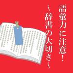 語彙力に注意!~辞書の大切さ~