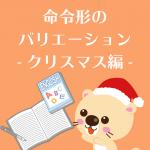 命令形のバリエーション-クリスマス編-