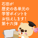 石田が歴史の各単元の学習ポイントをお伝えします! 第十六弾