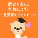 歴史を楽しく勉強しよう!~重要語句リンクゲーム~