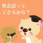 英会話ってできるかな?
